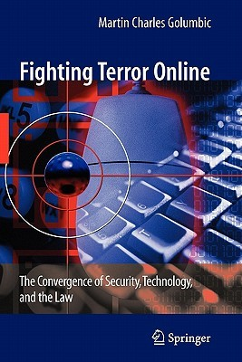 Fighting Terror Online: The Convergence of Security, Technology, and the Law Martin Charles Golumbic