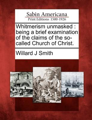 Whitmerism Unmasked: Being a Brief Examination of the Claims of the So-Called Church of Christ. Willard J. Smith