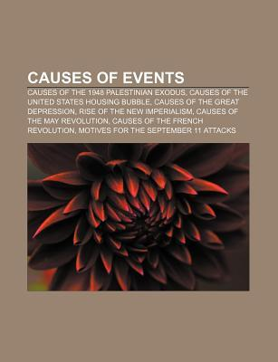 Causes of Events: Causes of the 1948 Palestinian Exodus, Causes of the United States Housing Bubble, Causes of the Great Depression Books LLC