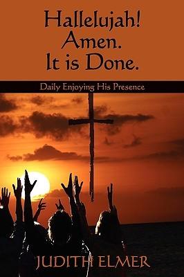Hallelujah! Amen. It Is Done.: Daily Enjoying His Presence Judith Elmer