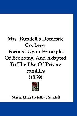 Mrs. Rundells Domestic Cookery: Formed Upon Principles of Economy, and Adapted to the Use of Private Families (1859) Eliza Ketel Maria Eliza Ketelby Rundell