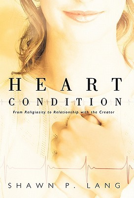 Heart Condition: From Religiosity to Relationship with the Creator  by  Shawn P. Lang