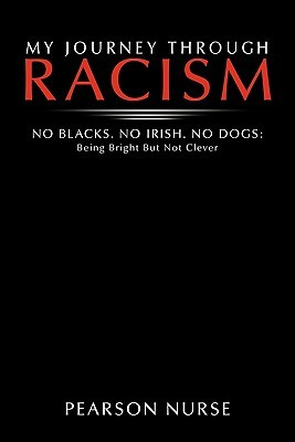My Journey Through Racism: No Blacks. No Irish. No Dogs: Being Bright But Not Clever Pearson Nurse