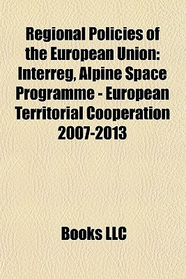 Regional Policies of the European Union: Interreg, Alpine Space Programme - European Territorial Cooperation 2007-2013 Books LLC