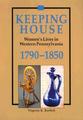 Keeping House: Women's Lives in Western Pennsylvania 1790-1850 Virginia K. Bartlett