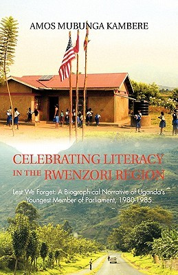 Celebrating Literacy in the Rwenzori Region: Lest We Forget: A Biographical Narrative of Ugandas Youngest Member of Parliament, 1980-1985 Amos Mubunga Kambere