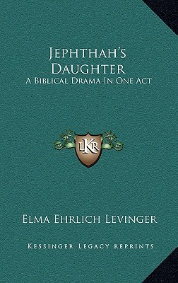 Jephthahs Daughter: A Biblical Drama in One Act Elma Ehrlich Levinger