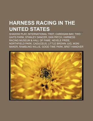 Harness Racing in the United States: Shadow Play, International Trot, Cardigan Bay, Two Gaits Farm, Stanley Dancer, Dan Patch  by  Source Wikipedia
