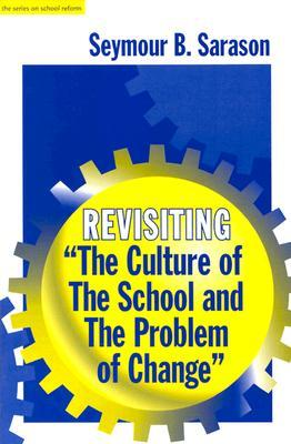 Revisiting The Culture of the School and the Problem of Change Seymour B. Sarason