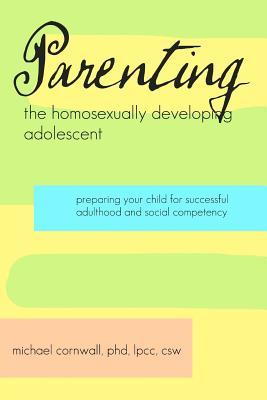 Parenting the Homosexually Developing Adolescent: Preparing Your Child for Successful Adulthood and Social Competency Michael Cornwall