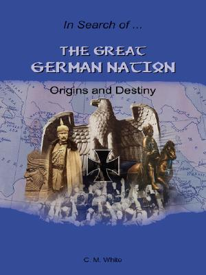 The Great German Nation: Origins and Destiny  by  Craig, M. White