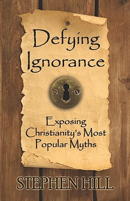 Defying Ignorance: Exposing Christianitys Most Popular Myths Stephen Hill