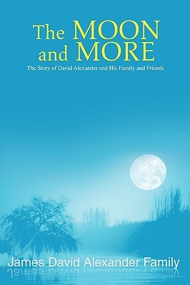 The Moon and More: The Story of David Alexander and His Family and Friends  by  James David Alexander Family