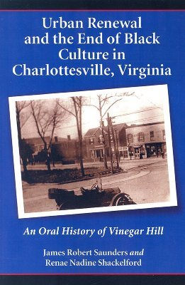 Urban Renewal and the End of Black Culture in Charlottesville, Virginia: An Oral History of Vinegar Hill  by  James Robert Saunders