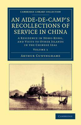 An Aide-de-Camps Recollections of Service in China: A Residence in Hong-Kong, and Visits to Other Islands in the Chinese Seas Arthur  Cunynghame