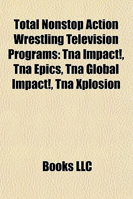 Total Nonstop Action Wrestling Television Programs: Tna Impact!, Tna Epics, Tna Global Impact!, Tna Xplosion  by  Books LLC