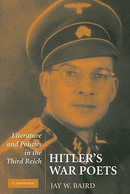 Hitlers War Poets: Literature and Politics in the Third Reich  by  Jay W. Baird