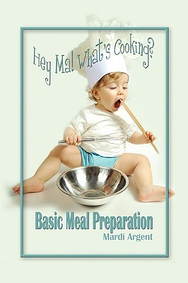 Hey Ma! Whats Cooking? Basic Meal Preparation Mardi Argent