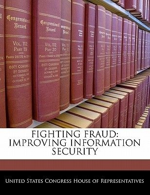 Fighting Fraud: Improving Information Security  by  United States House of Representatives