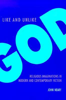 Like and Unlike God: Religious Imaginations in Modern and Contemporary Fiction John Neary