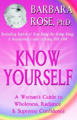 Know Yourself: A Womans Guide to Wholeness, Radiance & Supreme Confidence  by  Barbara Rose