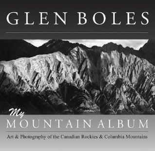 Glen Boles: My Mountain Album - Art and Photography of the Canadian Rockies and Columbia Mountains  by  Glen Boles