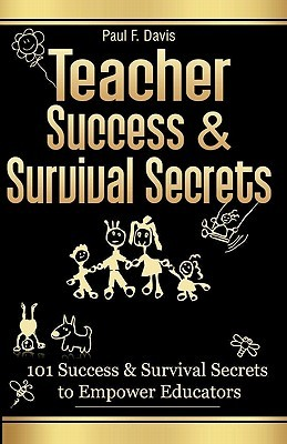Teacher Success and Survival Secrets: 101 Success and Survival Secrets to Empower Educators  by  Paul F. Davis