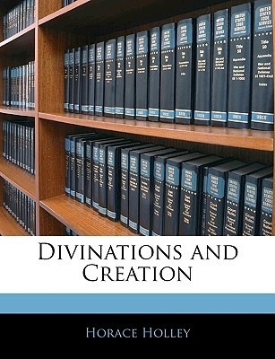 Divinations and Creation Horace Holley