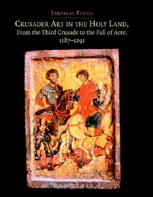 Crusader Art in the Holy Land, from the Third Crusade to the Fall of Acre, 1187-1291 [With CDROM]  by  Jaroslav Folda
