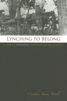 Lynching to Belong: Claiming Whiteness through Racial Violence Cynthia Skove Nevels