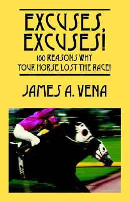 Excuses, Excuses! 100 Reasons Why Your Horse Lost the Race! James A. Vena
