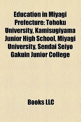 Education in Miyagi Prefecture: Tohoku University, Kamisugiyama Junior High School, Miyagi University, Sendai Seiyo Gakuin Junior College Books LLC