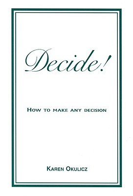 Decide! How to Make Any Decision  by  Karen Okulicz