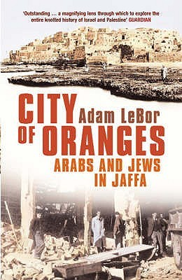 City of Oranges: An Intimate History of Arabs and Jews in Jaffa  by  Adam LeBor