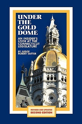 Under the Gold Dome: An Insiders Look at the Connecticut Legislature Robert Satter