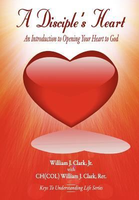 A Disciples Heart: An Introduction To Opening Your Heart To God William J. Clark Jr.