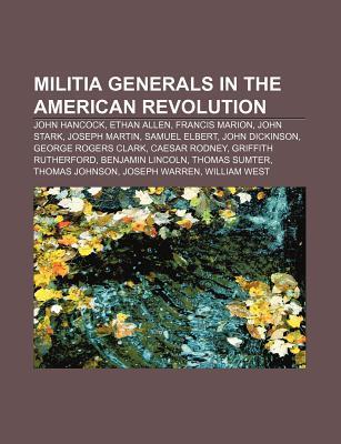 Militia Generals in the American Revolution: John Hancock, Ethan Allen, Francis Marion, John Stark, Joseph Martin, Samuel Elbert  by  Source Wikipedia