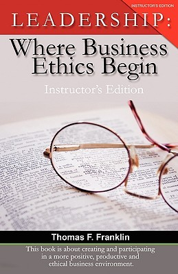 Leadership: Where Business Ethics Begin - Instructors Edition Thomas F. Franklin