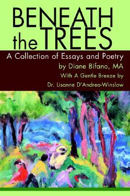 Beneath the Trees: A Collection of Essays and Poetry Diane Bifano
