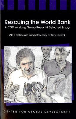 Rescuing the World Bank: A CGD Working Group Report and Selected Essays Nancy Birdsall