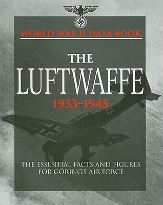 The Luftwaffe 1933-1945: The Essential Facts and Figures for Gorings Air Force (World War II Data Book)  by  S. Mike Pavelec