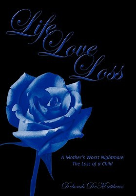 Life Love Loss: A Mothers Worst Nightmare the Loss of a Child  by  Deborah DeMatthews