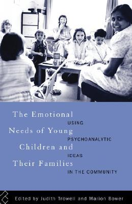 The Emotional Needs of Young Children and Their Families: Using Psychoanalytic Ideas in the Community  by  Judith Trowell