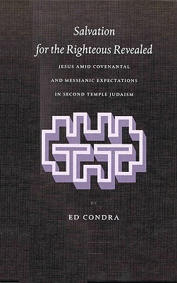 Salvation for the Righteous Revealed: Jesus Amid Covenantal and Messianic Expectations in Second Tjesus Amid Covenantal and Messianic Expectations in Second Temple Judaism Emple Judaism Ed Condra