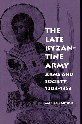 The Late Byzantine Army: Arms and Society, 1204-1453  by  Mark C. Bartusis