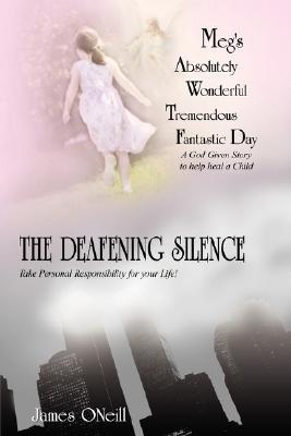 Megs Absolutely Wonderful Tremendous Fantastic Day/The Deafening Silence: A God Given Story to Help Heal a Child/Take Personal Responsibility for You James ONeill