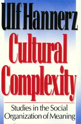 Cultural Complexity: Studies in the Social Organization of Meaning Ulf Hannerz