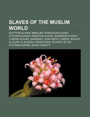 Slaves of the Muslim World: Egyptian Slaves, Mamluks, Moroccan Slaves, Ottoman Slaves, Pakistani Slaves, Sudanese Slaves, Turkish Slaves  by  Source Wikipedia