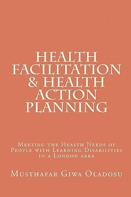 Health Facilitation and Health Action Planning: Meeting the Health Needs of People with Learning Disabilities  by  Musthafar Giwa Oladosu