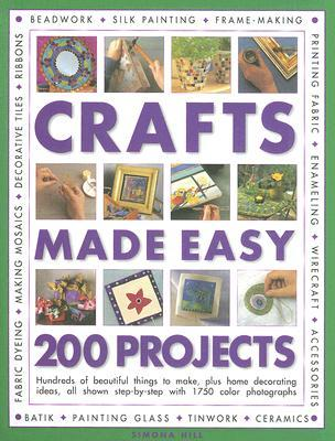 Crafts Made Easy: 200 Projects: Hundreds of Beautiful Things to Make, Plus Home Decorating Ideas, All Shown Step-By-Step with Over 1750 Colour Photographs  by  Simona Hill